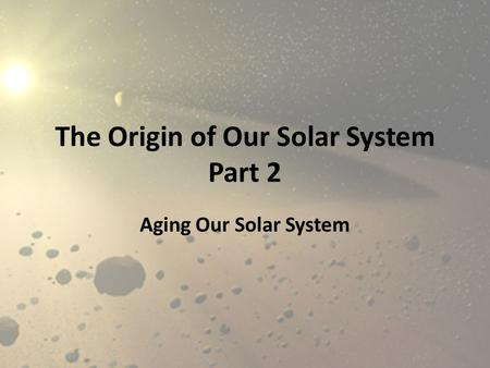 The Origin of Our Solar System Part 2 Aging Our Solar System.