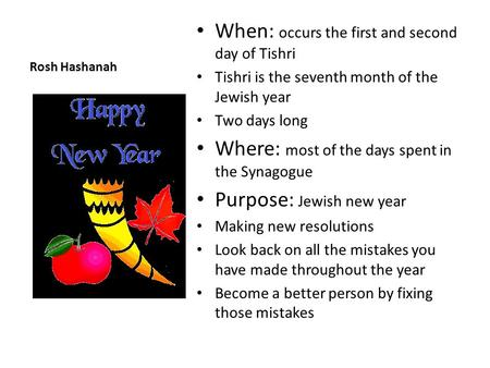 Rosh Hashanah When: occurs the first and second day of Tishri Tishri is the seventh month of the Jewish year Two days long Where: most of the days spent.