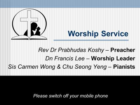 Worship Service Rev Dr Prabhudas Koshy – Preacher Dn Francis Lee – Worship Leader Sis Carmen Wong & Chu Seong Yeng – Pianists Please switch off your mobile.