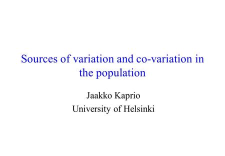 Sources of variation and co-variation in the population Jaakko Kaprio University of Helsinki.