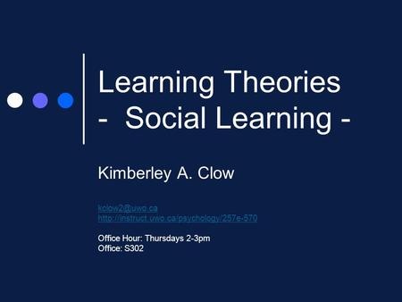 Learning Theories - Social Learning - Kimberley A. Clow  Office Hour: Thursdays 2-3pm Office: S302.