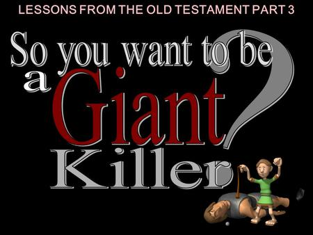 LESSONS FROM THE OLD TESTAMENT PART 3. 1 1 Responsible in the little things of life. CHARACTERISTICS OF A GIANT KILLER: