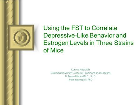 Using the FST to Correlate Depressive-Like Behavior and Estrogen Levels in Three Strains of Mice Kunwal Nasrullah Columbia University, College of Physicians.