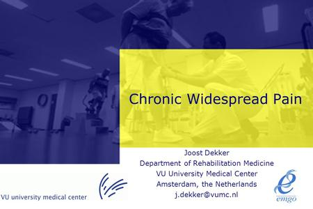 Chronic Widespread Pain Joost Dekker Department of Rehabilitation Medicine VU University Medical Center Amsterdam, the Netherlands