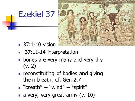 Ezekiel 37 (1) 37:1-10 vision 37:11-14 interpretation bones are very many and very dry (v. 2) reconstituting of bodies and giving them breath; cf. Gen.