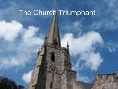 The Church Triumphant. 1.The Church Begins a New Dispensation (Divine Time Period) beginning with the Baptism of the Holy Spirit at Pentecost 2.The Church.