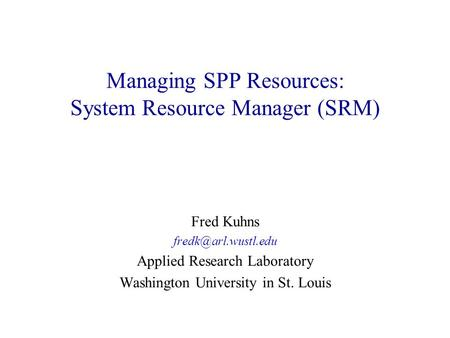 Managing SPP Resources: System Resource Manager (SRM) Fred Kuhns Applied Research Laboratory Washington University in St. Louis.