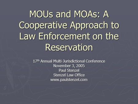 MOUs and MOAs: A Cooperative Approach to Law Enforcement on the Reservation 17 th Annual Multi-Jurisdictional Conference November 3, 2005 Paul Stenzel.