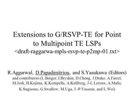 Extensions to G/RSVP-TE for Point to Multipoint TE LSPs R.Aggarwal, D.Papadimitriou, and S.Yasukawa (Editors) and contributors (L.Berger, I.Bryskin, D.Cheng,