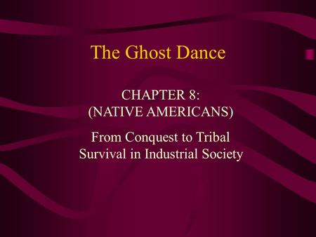 The Ghost Dance CHAPTER 8: (NATIVE AMERICANS) From Conquest to Tribal Survival in Industrial Society.