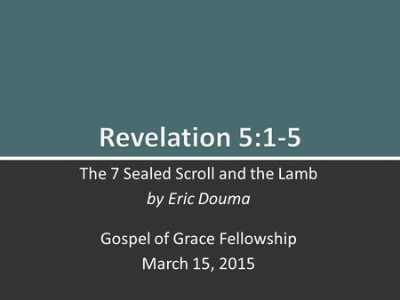 The Seven Sealed Scroll And The Lamb (Rev. 5:1-5) 1 The 7 Sealed Scroll and the Lamb by Eric Douma Gospel of Grace Fellowship March 15, 2015.