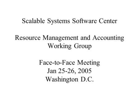 Scalable Systems Software Center Resource Management and Accounting Working Group Face-to-Face Meeting Jan 25-26, 2005 Washington D.C.