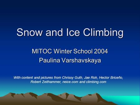 Snow and Ice Climbing MITOC Winter School 2004 Paulina Varshavskaya With content and pictures from Chrissy Guth, Jae Roh, Hector Briceño, Robert Zeithammer,