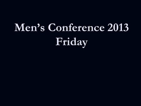 Men's Conference 2013 Friday. Pick it Up I was blind now I see Love has got ahold of me Now I sing cause I am free.