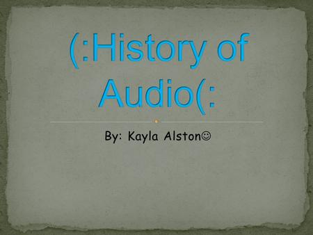 (:History of Audio(: By: Kayla Alston.