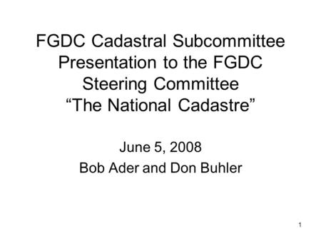 "1 FGDC Cadastral Subcommittee Presentation to the FGDC Steering Committee ""The National Cadastre"" June 5, 2008 Bob Ader and Don Buhler."