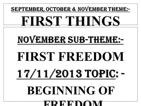 SEPTEMBER, OCTOBER & NOVEMBER THEME:- FIRST THINGS NOVEMBER SUB-THEME:- FIRST FREEDOM 17/11/2013 TOPIC: - BEGINNING OF FREEDOM.