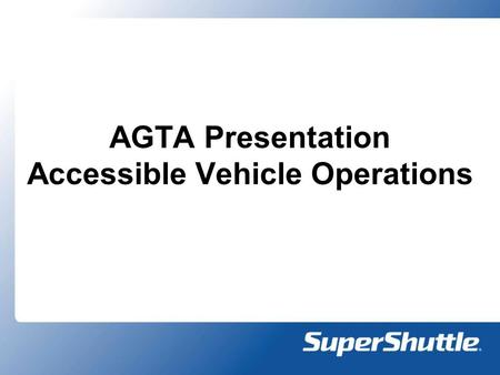 AGTA Presentation Accessible Vehicle Operations. SuperShuttle Today 19 Operations serving 28 airports o M&M – Spring of 2007 o Kansas City – Summer of.