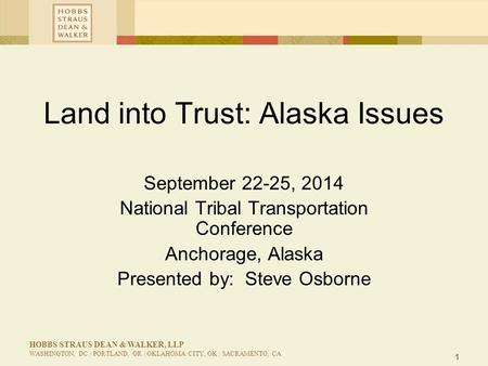 1 HOBBS STRAUS DEAN & WALKER, LLP WASHINGTON, DC | PORTLAND, OR | OKLAHOMA CITY, OK | SACRAMENTO, CA Land into Trust: Alaska Issues September 22-25, 2014.