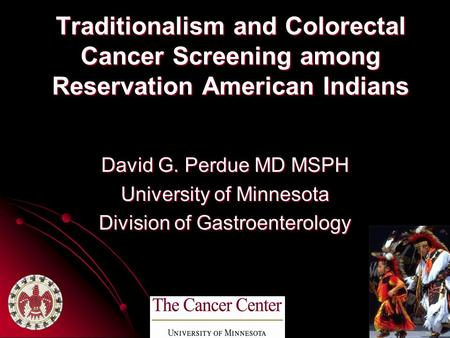 Traditionalism and Colorectal Cancer Screening among Reservation American <strong>Indians</strong> David G. Perdue MD MSPH University of Minnesota Division of Gastroenterology.