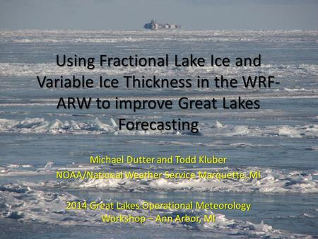 Using Fractional Lake Ice and Variable Ice Thickness in the WRF- ARW to improve Great Lakes Forecasting Michael Dutter and Todd Kluber NOAA/National Weather.