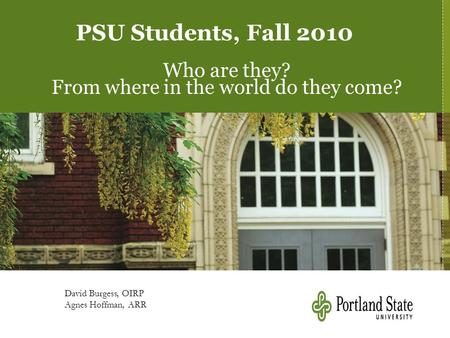 PSU Students, Fall 2010 Who are they? From where in the world do they come? David Burgess, OIRP Agnes Hoffman, ARR.