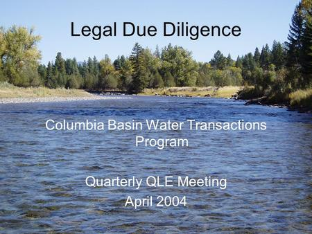 Legal Due Diligence Columbia Basin Water Transactions Program Quarterly QLE Meeting April 2004.