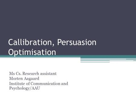 Callibration, Persuasion Optimisation Ms Cs. Research assistant Morten Aagaard Institute of Communication and Psychology/AAU.