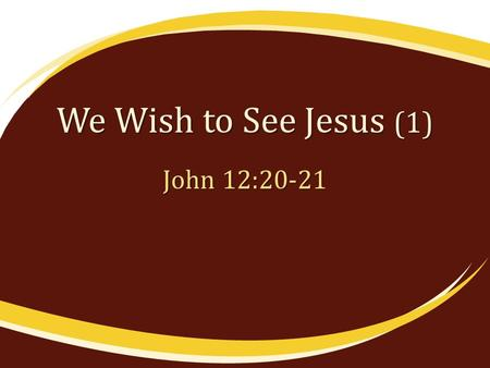 "We Wish to See Jesus (1) John 12:20-21. We Can Only See Jesus by Faith ""Blessed are those who have not seen and yet have believed"" (Jno. 20:29) ""whom."