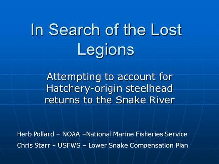 In Search of the Lost Legions Attempting to account for Hatchery-origin steelhead returns to the Snake River Herb Pollard – NOAA –National Marine Fisheries.