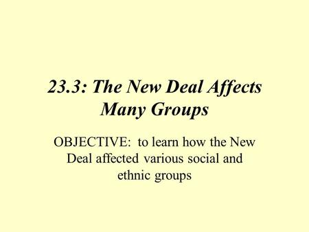 23.3: The New Deal Affects Many Groups OBJECTIVE: to learn how the New Deal affected various social and ethnic groups.