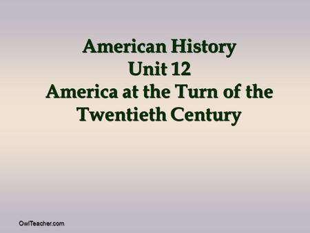 OwlTeacher.com American History Unit 12 America at the Turn of the Twentieth Century.