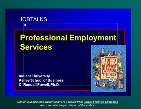 JOBTALKS Professional Employment Services Indiana University Kelley School of Business C. Randall Powell, Ph.D Contents used in this presentation are adapted.