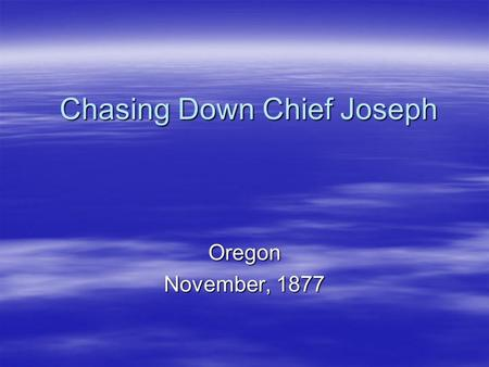 Chasing Down Chief Joseph Oregon November, 1877. Joseph Becomes Chief  In 1863… The gold rush forces the Nez Perce people to hold a council, six million.