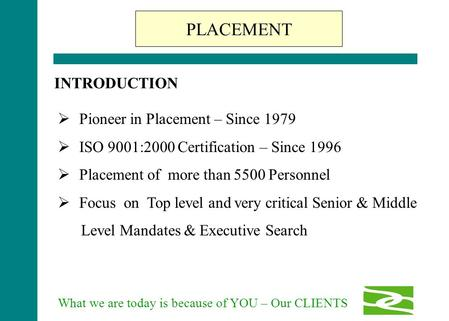What we are today is because of YOU – Our CLIENTS  Pioneer in Placement – Since 1979  ISO 9001:2000 Certification – Since 1996  Placement of more than.