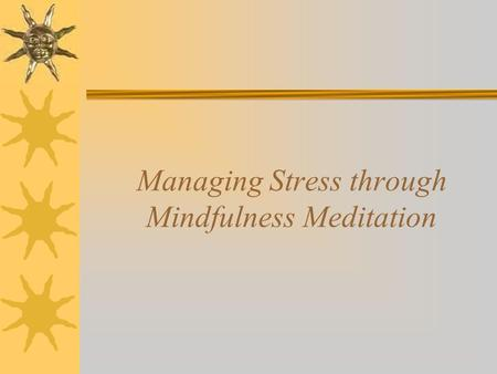 Managing Stress through Mindfulness Meditation. What Is Mindfulness Meditation?  Distinction between 'mindfulness' and 'mindfulness meditation (MM)'