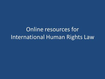 Online resources for International Human Rights Law.