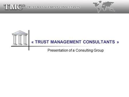® « TRUST MANAGEMENT CONSULTANTS » Presentation of a Consulting Group.