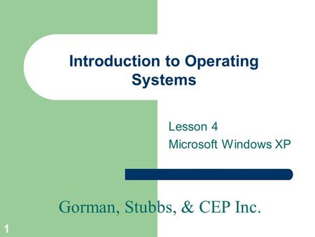 Gorman, Stubbs, & CEP Inc. 1 Introduction to Operating Systems Lesson 4 Microsoft Windows XP.