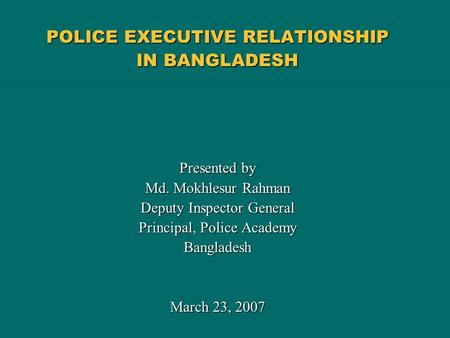 POLICE EXECUTIVE RELATIONSHIP IN BANGLADESH Presented by Md. Mokhlesur Rahman Deputy Inspector General Principal, Police Academy Bangladesh March 23, 2007.