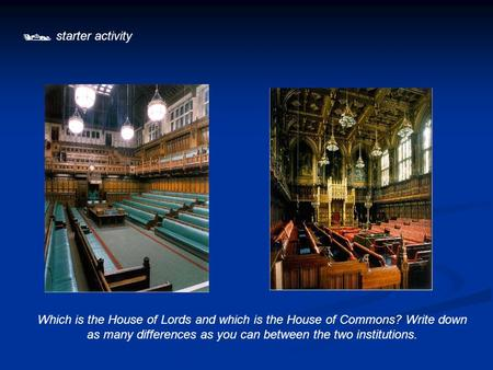  starter activity Which is the House of Lords and which is the House of Commons? Write down as many differences as you can between the two institutions.