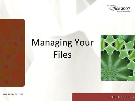 FIRST COURSE Managing Your Files. XP New Perspectives on Microsoft Office 2007: Windows XP Edition2 Objectives Develop file management strategies Explore.