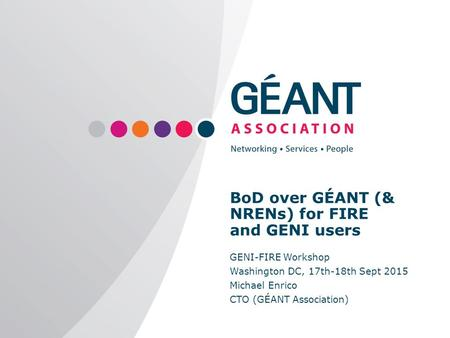 | www.geant.org BoD over GÉANT (& NRENs) for FIRE and GENI users GENI-FIRE Workshop Washington DC, 17th-18th Sept 2015 Michael Enrico CTO (GÉANT Association)