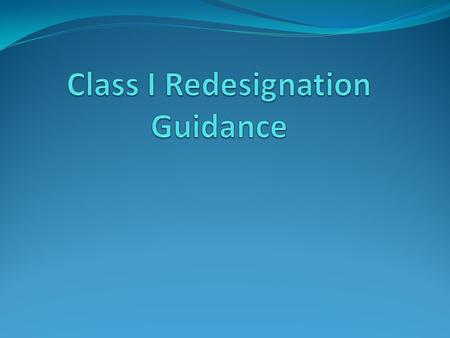 What is the purpose of the Class I Redesignation Guidance? Provides guidance for tribes who are considering redesignating their areas as Class I areas.