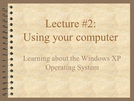 Lecture #2: Using your computer Learning about the Windows XP Operating System.