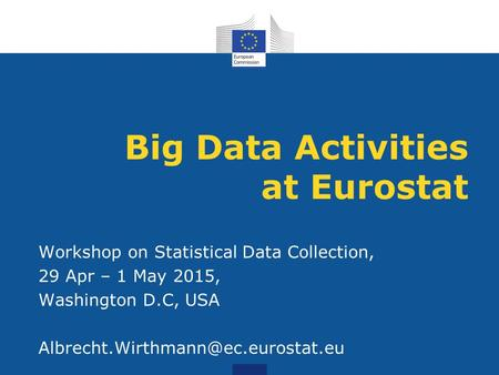 Big Data Activities at Eurostat Workshop on Statistical Data Collection, 29 Apr – 1 May 2015, Washington D.C, USA