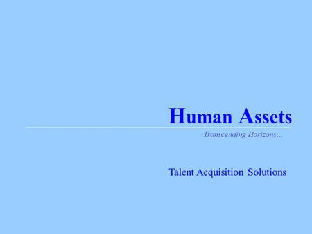 H uman A ssets Transcending Horizons… Talent Acquisition Solutions.
