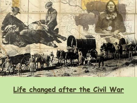 Life changed after the Civil War. Native Americans Interaction and Conflict All information taken from the curriculum guide; images from a variety of.