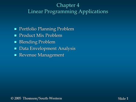 1 1 Slide © 2005 Thomson/South-Western Chapter 4 Linear Programming Applications n Portfolio Planning Problem n Product Mix Problem n Blending Problem.