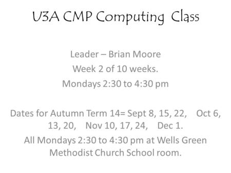U3A CMP Computing Class Leader – Brian Moore Week 2 of 10 weeks. Mondays 2:30 to 4:30 pm Dates for Autumn Term 14= Sept 8, 15, 22, Oct 6, 13, 20, Nov 10,